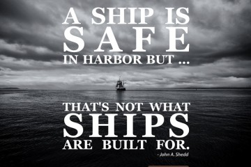A ship is safe in harbor, but that's not what ships are built for